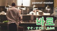 韓国語で「すぐ・すぐに・まさに」の【바로(パロ)】の例文・活用や発音は?