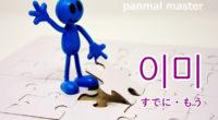 韓国語で「すでに・もう」の【이미(イミ)】の例文・活用や発音は?