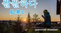 韓国語で「肌寒い」の【쌀쌀하다(サㇽサラダ)】の例文・活用や発音は?